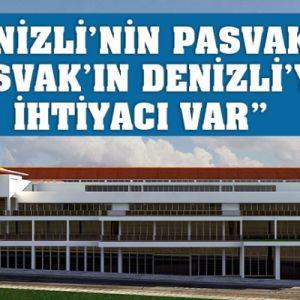 """""""DENİZLİ'NİN PASVAK'A, PASVAK'IN DENİZLİ'YE İHTİYACI VAR"""""""